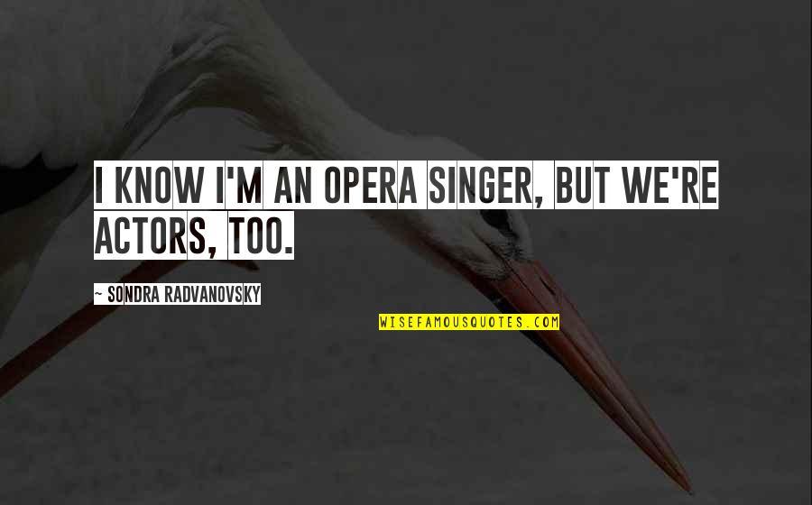 Sondra Quotes By Sondra Radvanovsky: I know I'm an opera singer, but we're