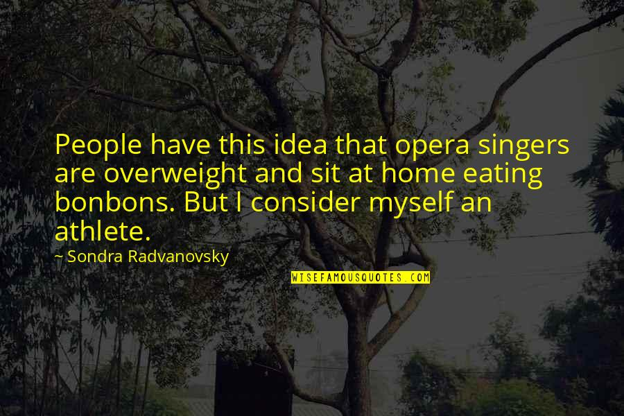 Sondra Quotes By Sondra Radvanovsky: People have this idea that opera singers are