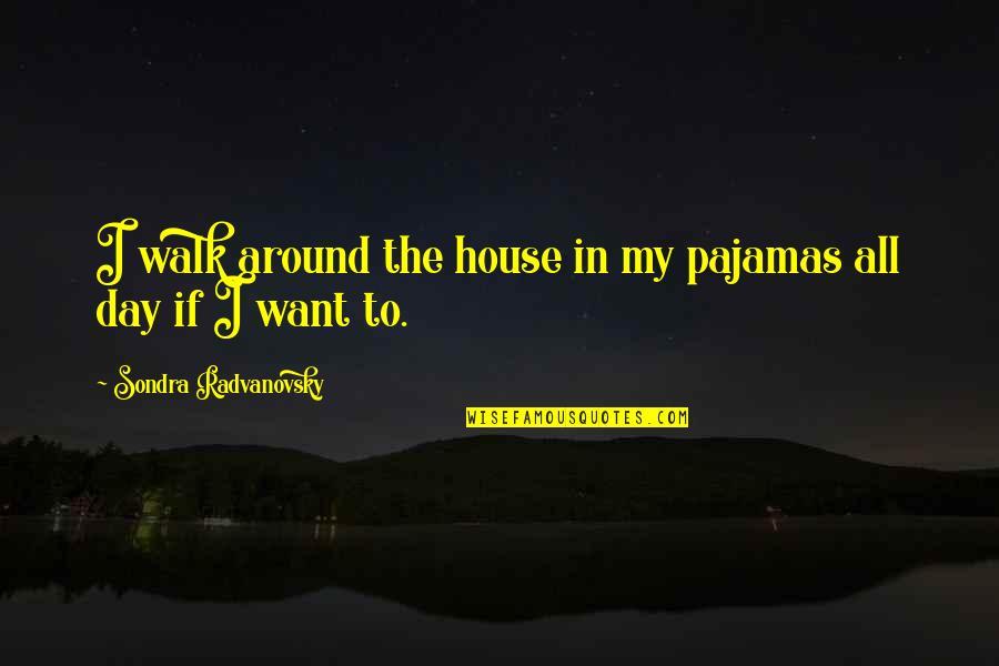 Sondra Quotes By Sondra Radvanovsky: I walk around the house in my pajamas
