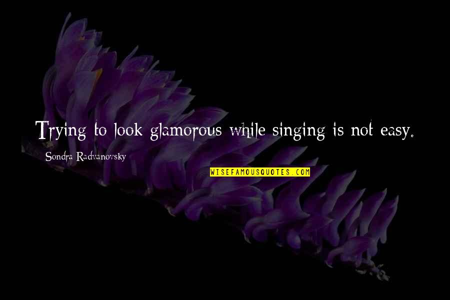 Sondra Quotes By Sondra Radvanovsky: Trying to look glamorous while singing is not