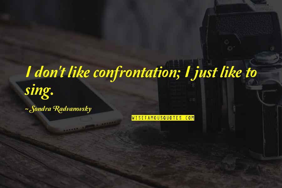 Sondra Quotes By Sondra Radvanovsky: I don't like confrontation; I just like to
