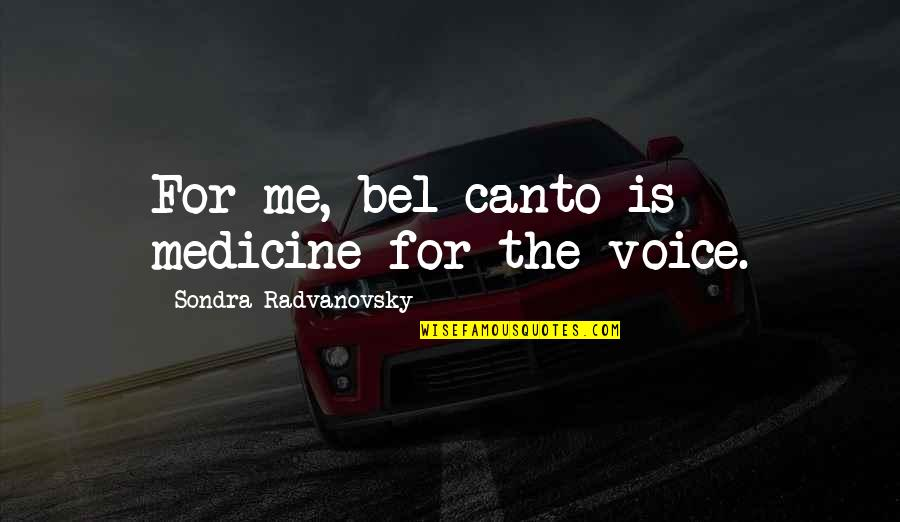 Sondra Quotes By Sondra Radvanovsky: For me, bel canto is medicine for the