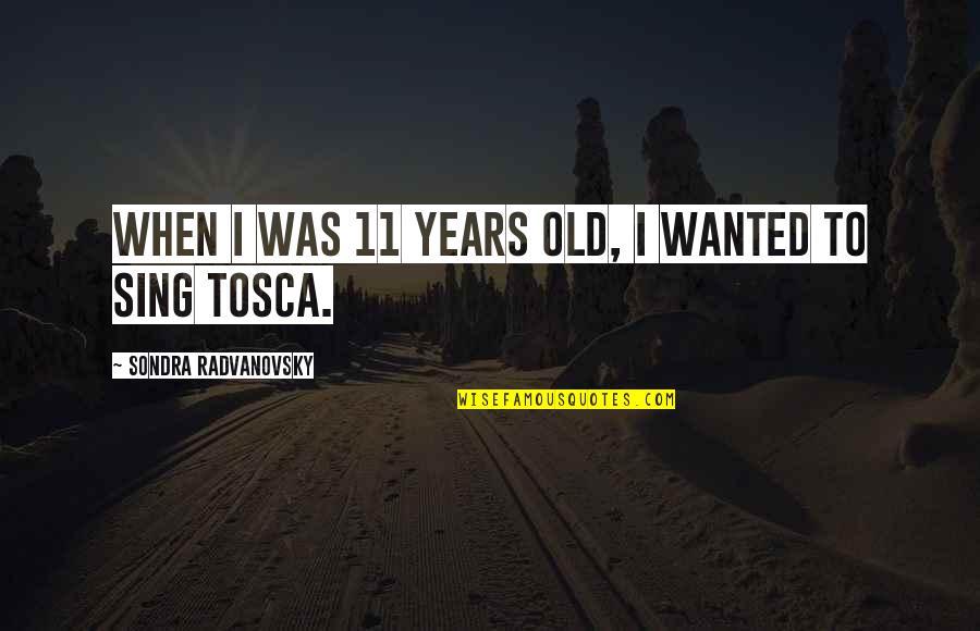 Sondra Quotes By Sondra Radvanovsky: When I was 11 years old, I wanted