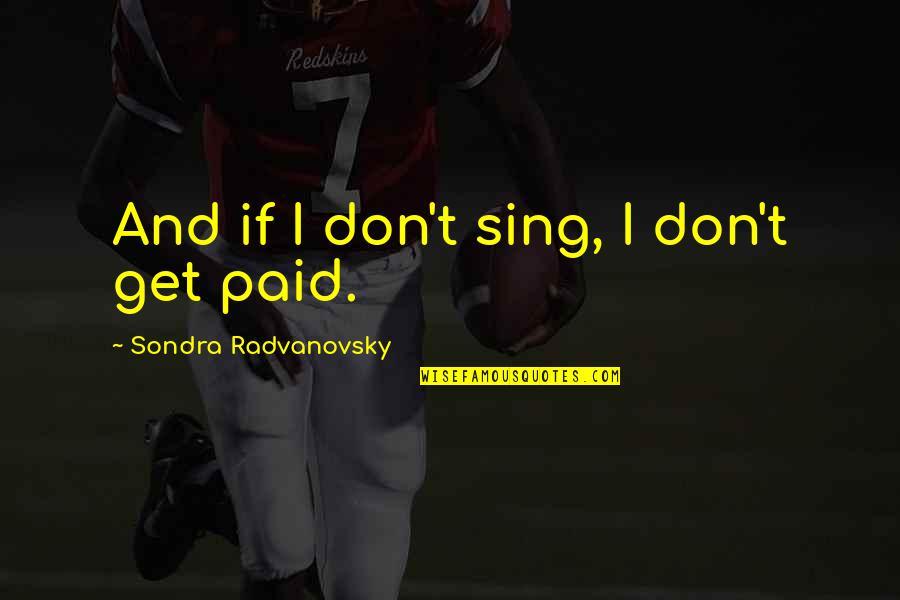 Sondra Quotes By Sondra Radvanovsky: And if I don't sing, I don't get