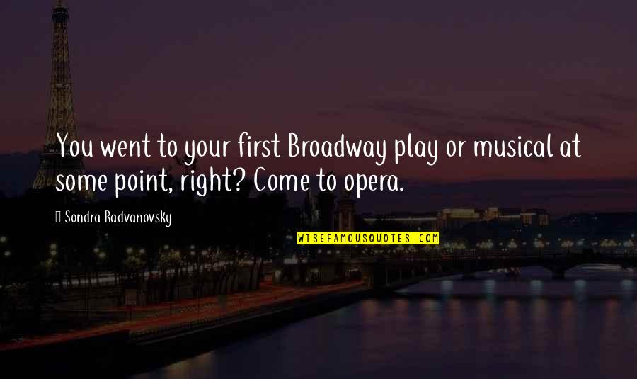 Sondra Quotes By Sondra Radvanovsky: You went to your first Broadway play or