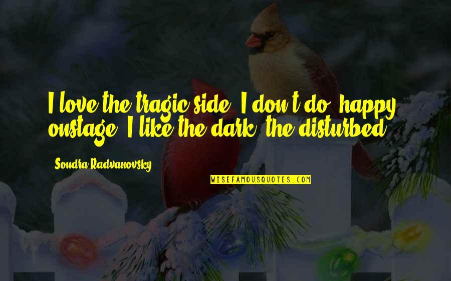 Sondra Quotes By Sondra Radvanovsky: I love the tragic side. I don't do