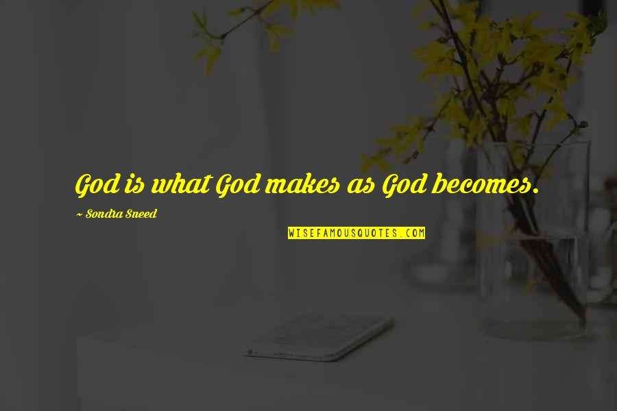 Sondra Quotes By Sondra Sneed: God is what God makes as God becomes.