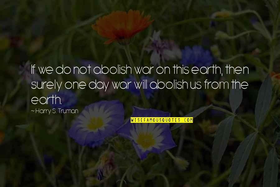 Songful Quotes By Harry S. Truman: If we do not abolish war on this