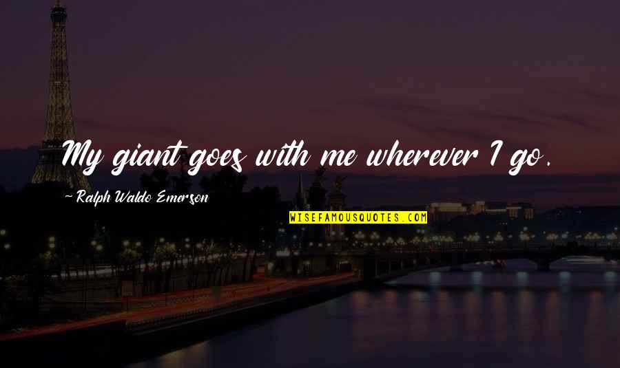 Songful Quotes By Ralph Waldo Emerson: My giant goes with me wherever I go.