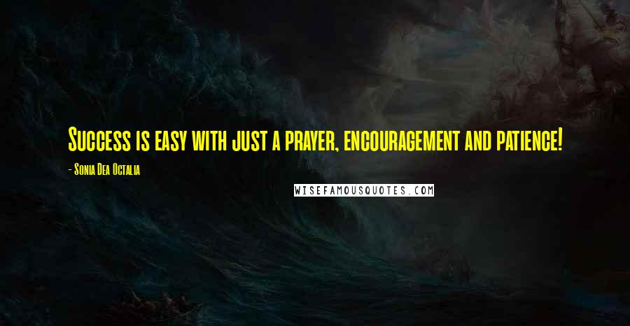 Sonia Dea Octalia quotes: Success is easy with just a prayer, encouragement and patience!