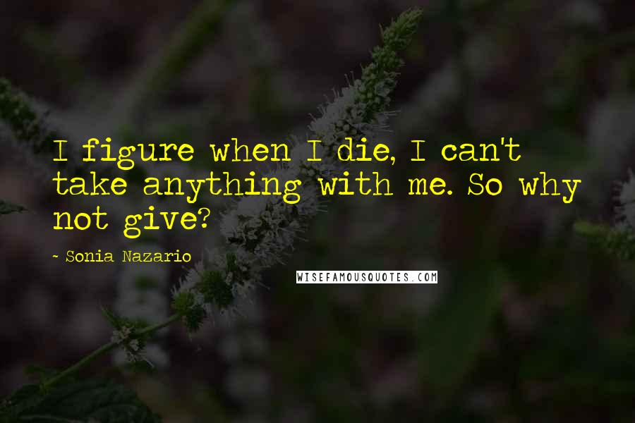 Sonia Nazario quotes: I figure when I die, I can't take anything with me. So why not give?