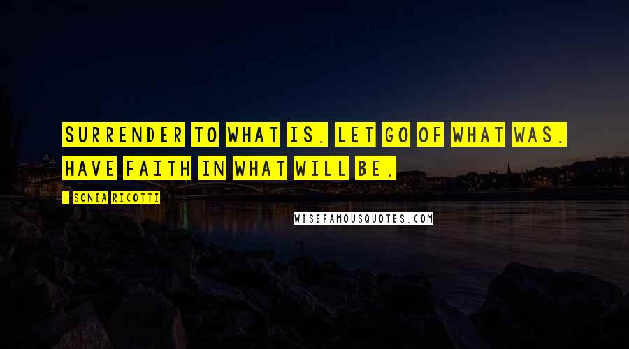 Sonia Ricotti quotes: Surrender to what is. let go of what was. have faith in what will be.