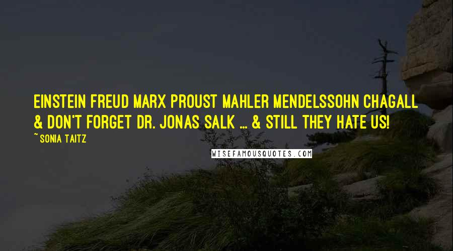 Sonia Taitz quotes: Einstein Freud Marx Proust Mahler Mendelssohn Chagall & don't forget Dr. Jonas Salk ... & still they hate us!