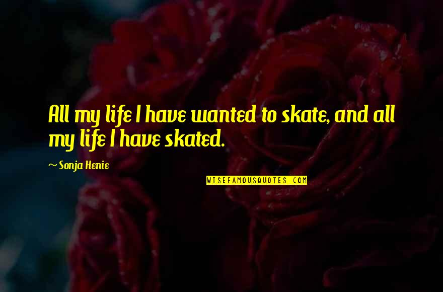Sonja Henie Quotes By Sonja Henie: All my life I have wanted to skate,