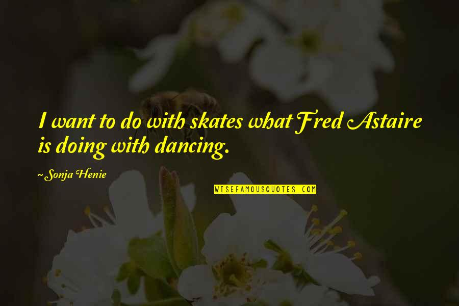 Sonja Henie Quotes By Sonja Henie: I want to do with skates what Fred