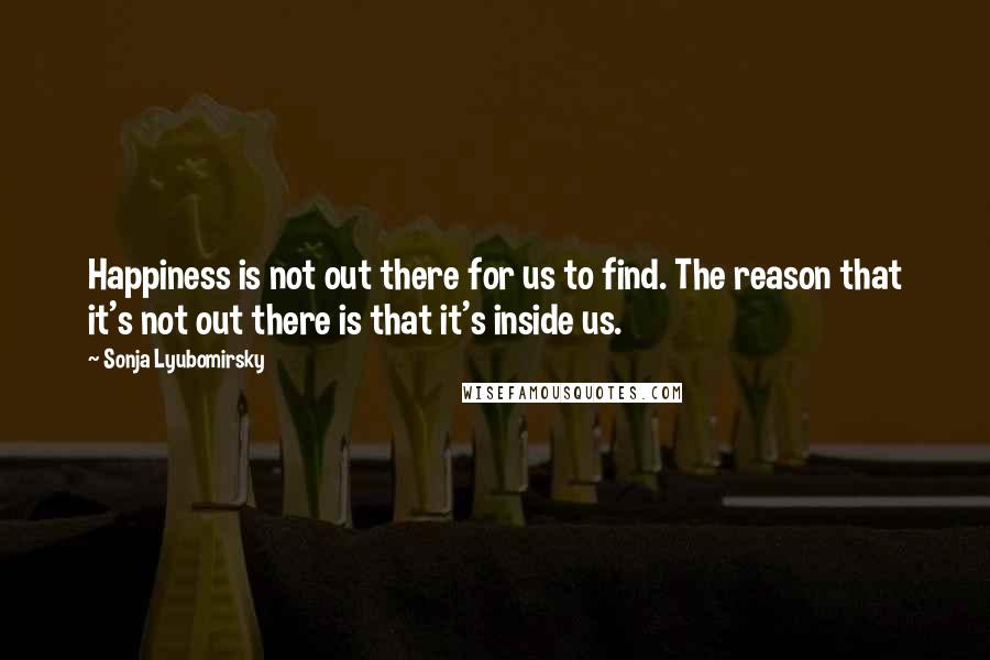 Sonja Lyubomirsky quotes: Happiness is not out there for us to find. The reason that it's not out there is that it's inside us.