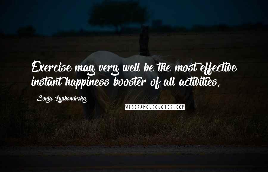 Sonja Lyubomirsky quotes: Exercise may very well be the most effective instant happiness booster of all activities,