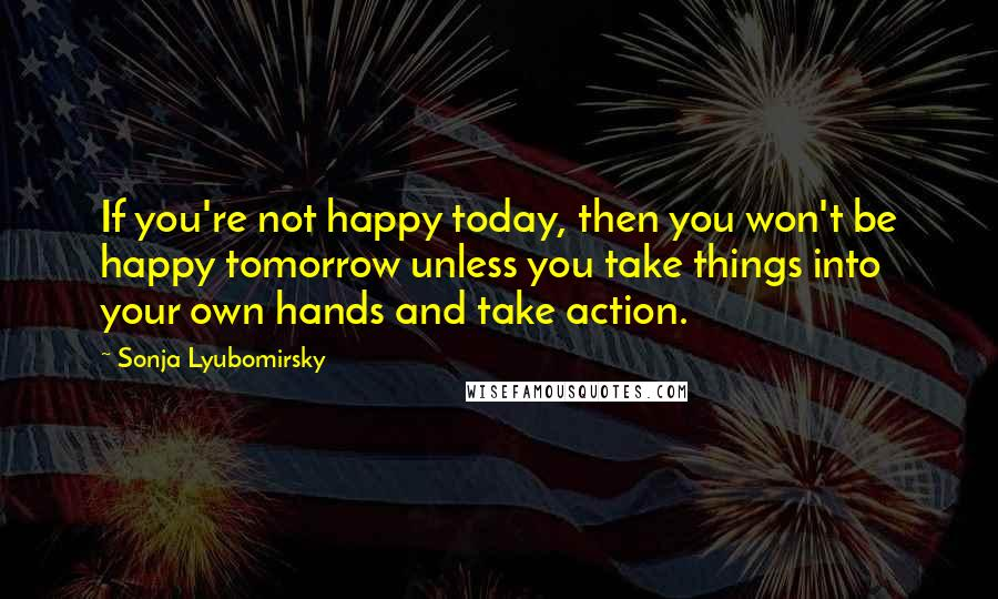 Sonja Lyubomirsky quotes: If you're not happy today, then you won't be happy tomorrow unless you take things into your own hands and take action.