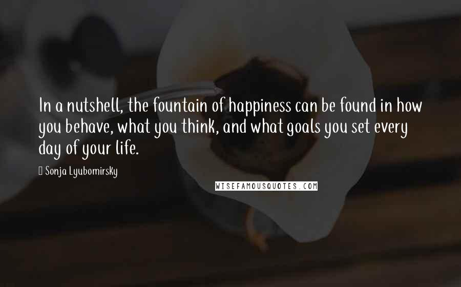 Sonja Lyubomirsky quotes: In a nutshell, the fountain of happiness can be found in how you behave, what you think, and what goals you set every day of your life.
