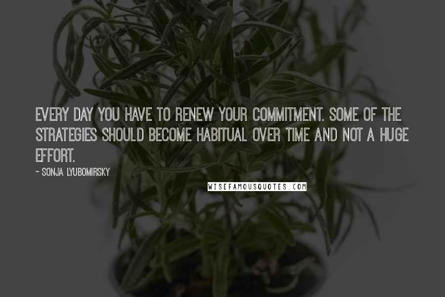 Sonja Lyubomirsky quotes: Every day you have to renew your commitment. Some of the strategies should become habitual over time and not a huge effort.
