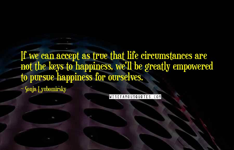 Sonja Lyubomirsky quotes: If we can accept as true that life circumstances are not the keys to happiness, we'll be greatly empowered to pursue happiness for ourselves.