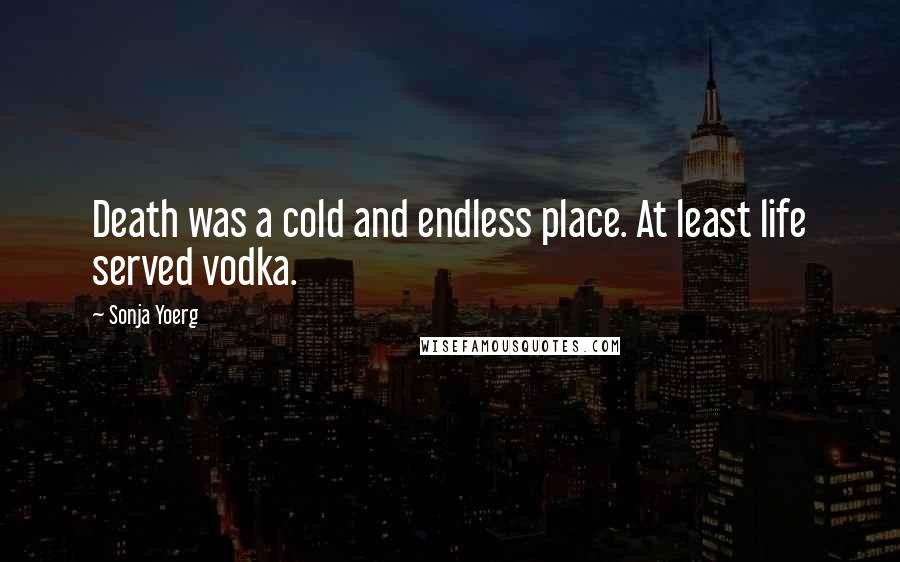 Sonja Yoerg quotes: Death was a cold and endless place. At least life served vodka.