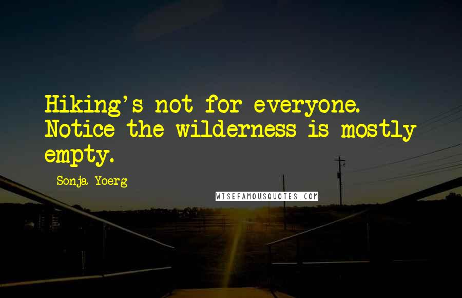 Sonja Yoerg quotes: Hiking's not for everyone. Notice the wilderness is mostly empty.