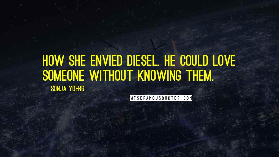 Sonja Yoerg quotes: How she envied Diesel. He could love someone without knowing them.