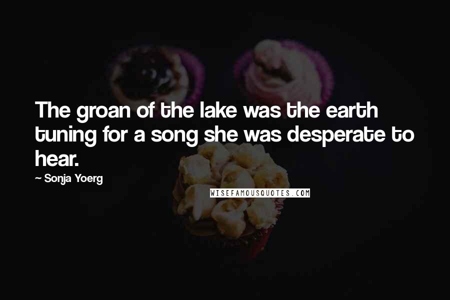 Sonja Yoerg quotes: The groan of the lake was the earth tuning for a song she was desperate to hear.