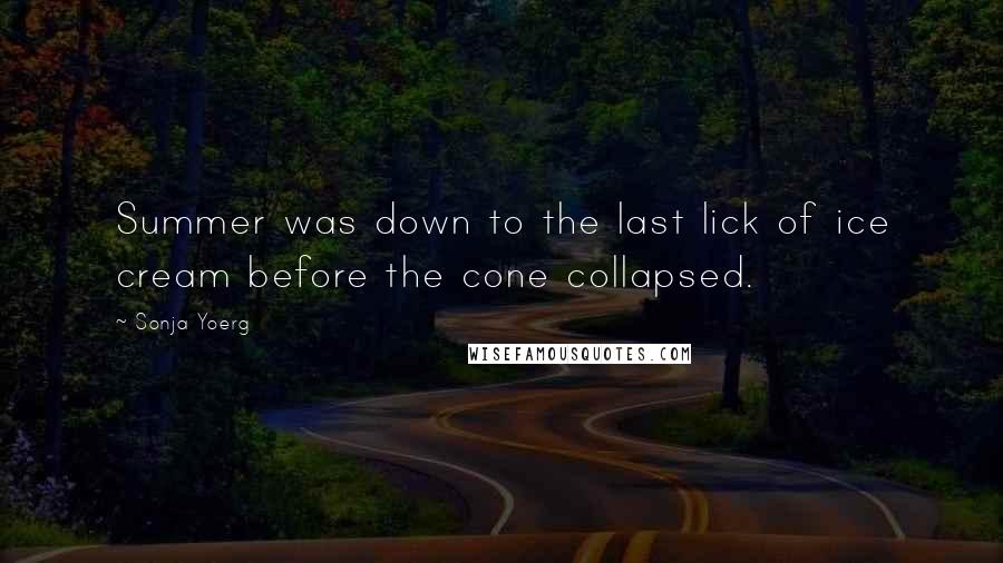 Sonja Yoerg quotes: Summer was down to the last lick of ice cream before the cone collapsed.