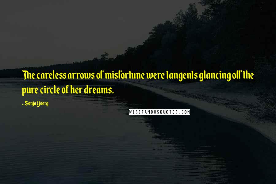 Sonja Yoerg quotes: The careless arrows of misfortune were tangents glancing off the pure circle of her dreams.
