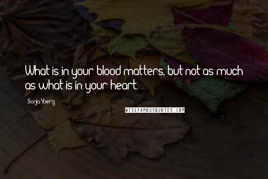 Sonja Yoerg quotes: What is in your blood matters, but not as much as what is in your heart.