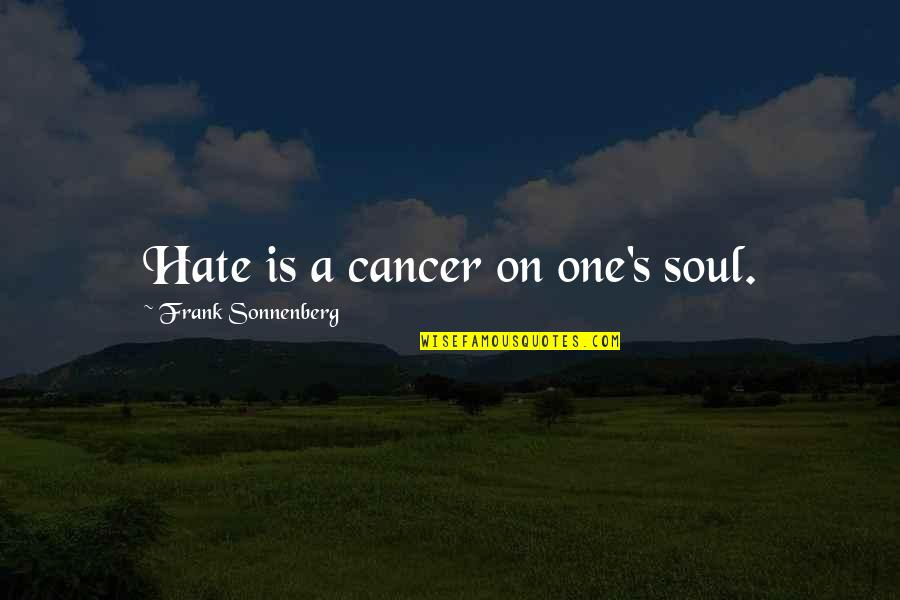 Sonnenberg Quotes By Frank Sonnenberg: Hate is a cancer on one's soul.