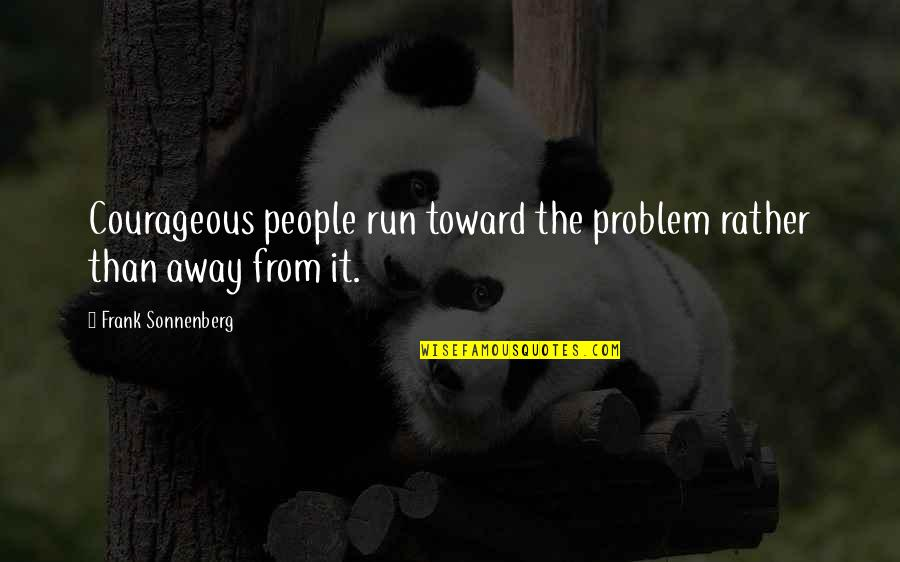Sonnenberg Quotes By Frank Sonnenberg: Courageous people run toward the problem rather than