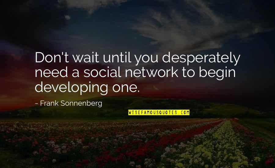 Sonnenberg Quotes By Frank Sonnenberg: Don't wait until you desperately need a social