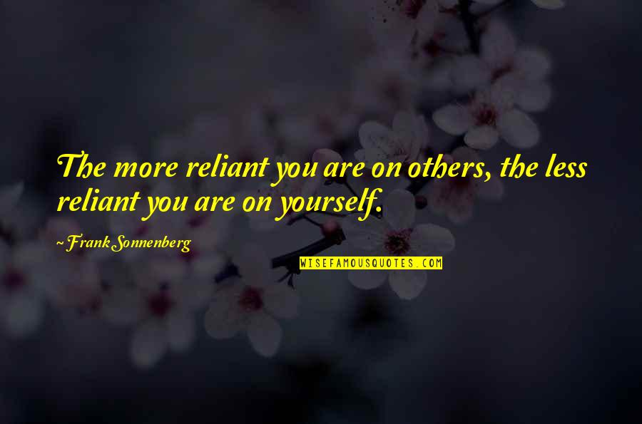 Sonnenberg Quotes By Frank Sonnenberg: The more reliant you are on others, the