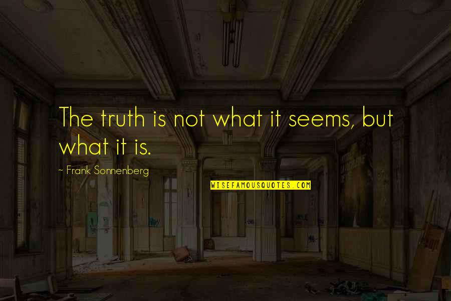 Sonnenberg Quotes By Frank Sonnenberg: The truth is not what it seems, but