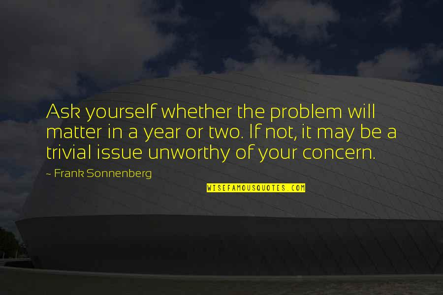 Sonnenberg Quotes By Frank Sonnenberg: Ask yourself whether the problem will matter in