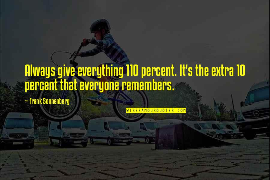 Sonnenberg Quotes By Frank Sonnenberg: Always give everything 110 percent. It's the extra