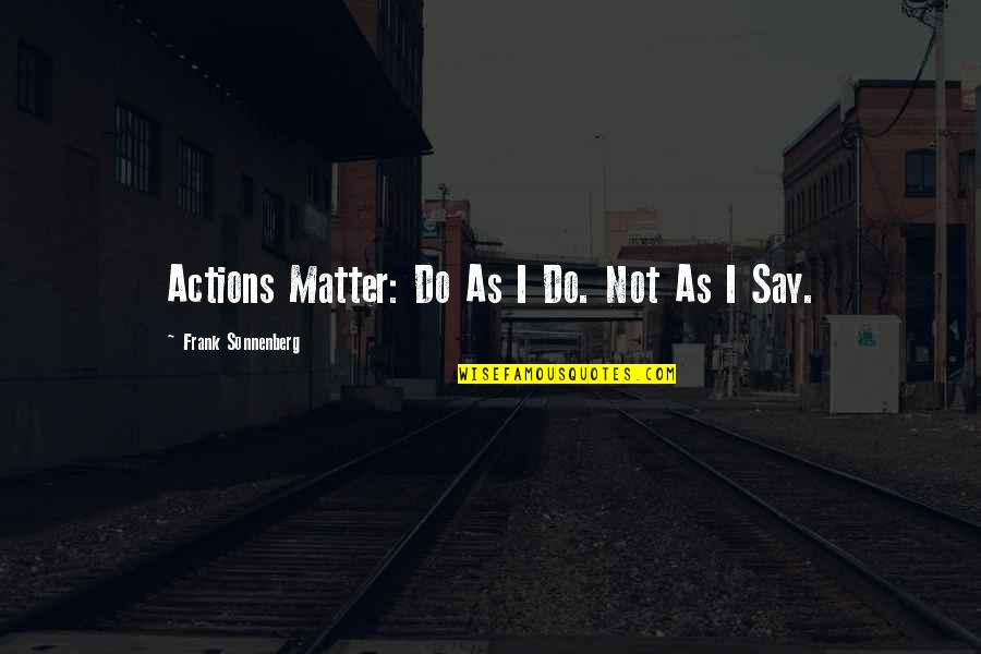 Sonnenberg Quotes By Frank Sonnenberg: Actions Matter: Do As I Do. Not As