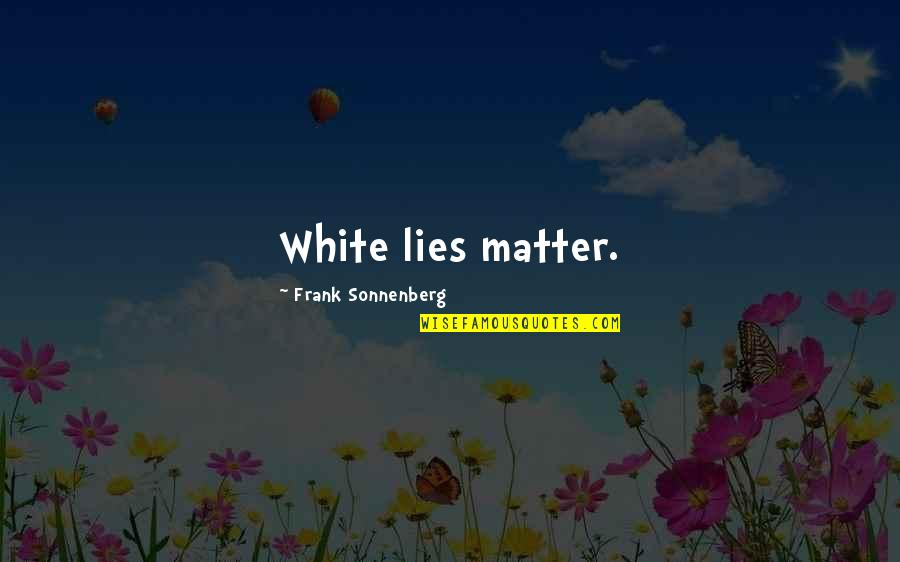 Sonnenberg Quotes By Frank Sonnenberg: White lies matter.