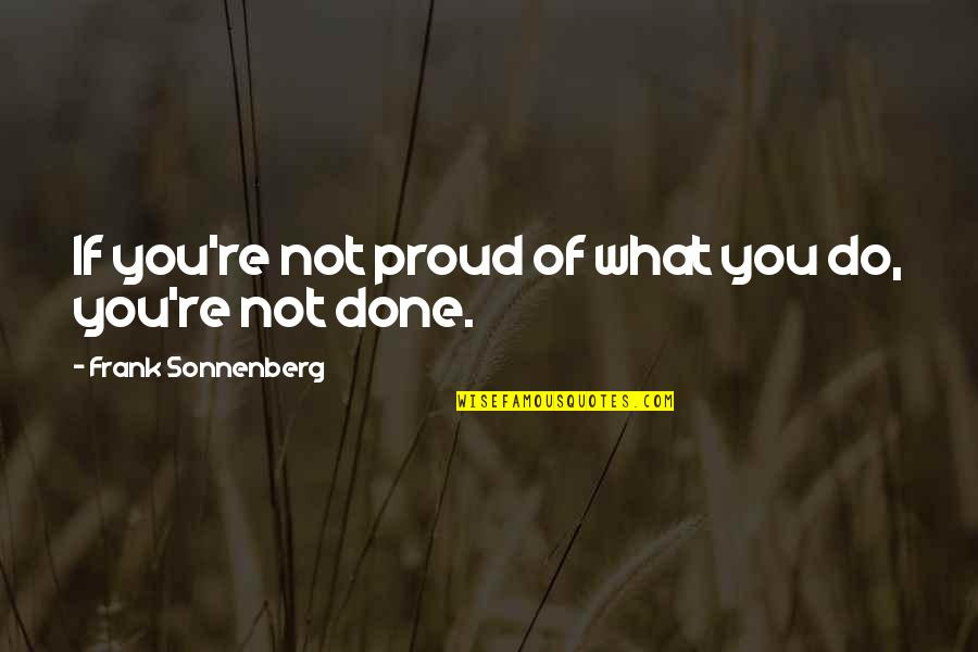 Sonnenberg Quotes By Frank Sonnenberg: If you're not proud of what you do,