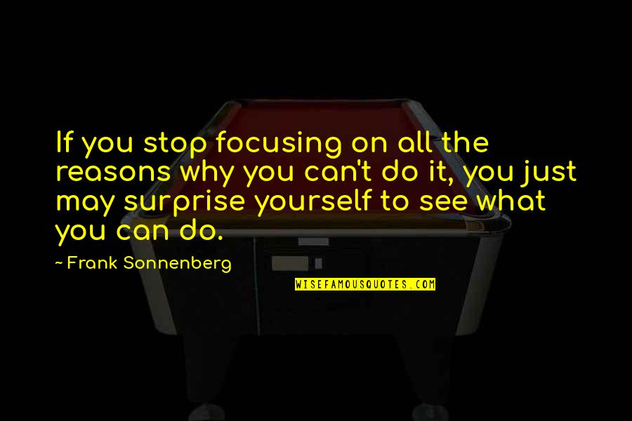 Sonnenberg Quotes By Frank Sonnenberg: If you stop focusing on all the reasons
