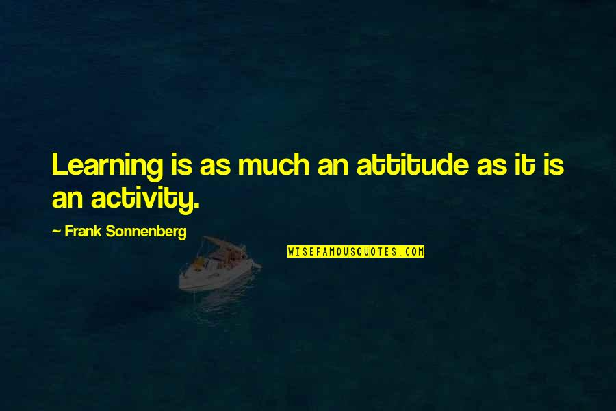 Sonnenberg Quotes By Frank Sonnenberg: Learning is as much an attitude as it