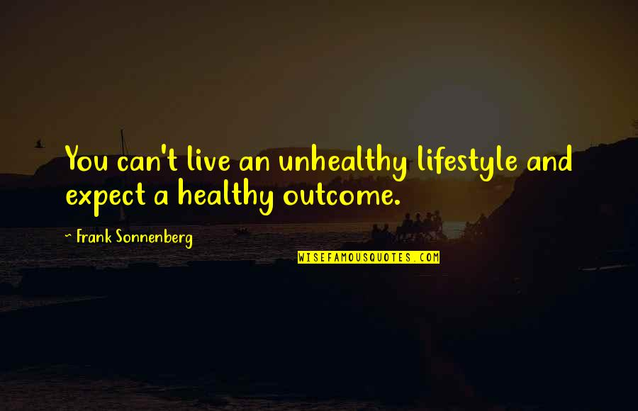 Sonnenberg Quotes By Frank Sonnenberg: You can't live an unhealthy lifestyle and expect