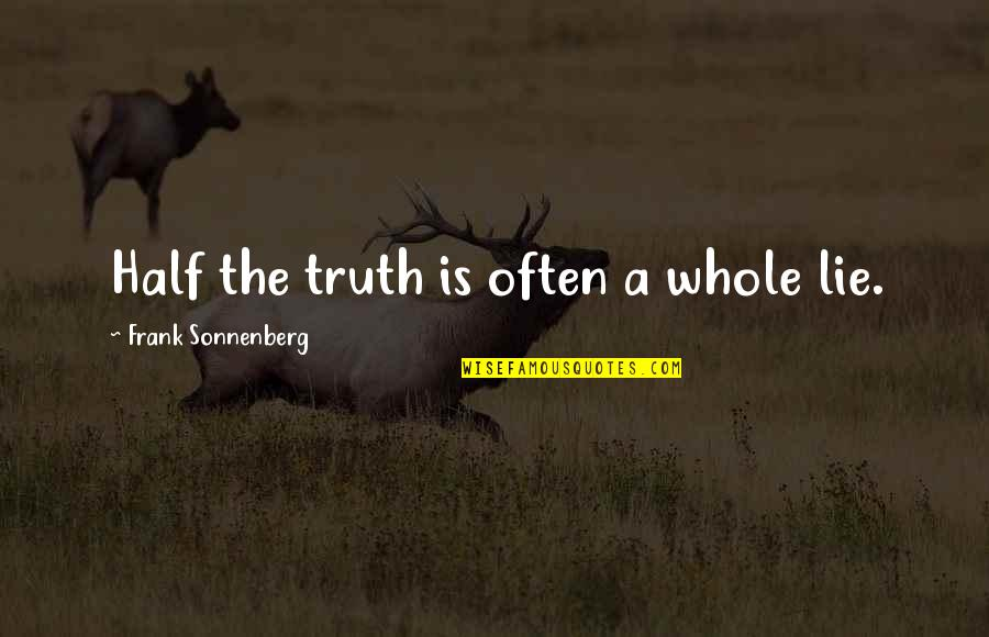 Sonnenberg Quotes By Frank Sonnenberg: Half the truth is often a whole lie.