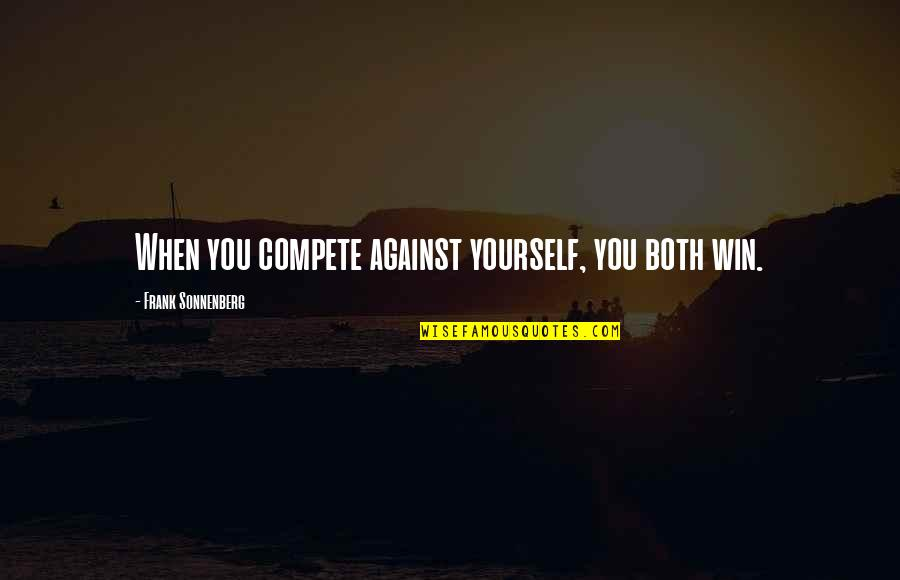 Sonnenberg Quotes By Frank Sonnenberg: When you compete against yourself, you both win.