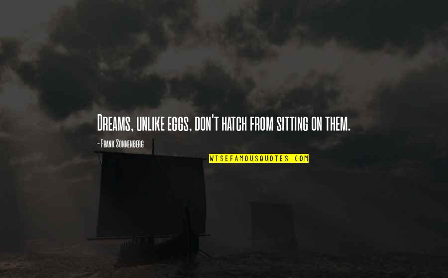 Sonnenberg Quotes By Frank Sonnenberg: Dreams, unlike eggs, don't hatch from sitting on