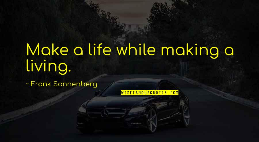 Sonnenberg Quotes By Frank Sonnenberg: Make a life while making a living.