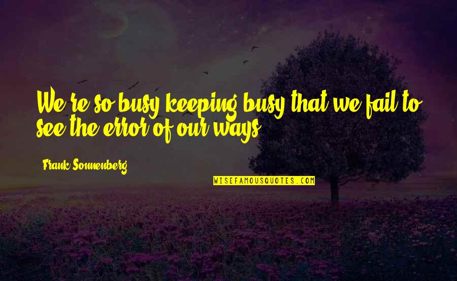Sonnenberg Quotes By Frank Sonnenberg: We're so busy keeping busy that we fail